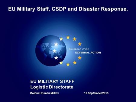 1 1 EU MILITARY STAFF Logistic Directorate EU Military Staff, CSDP and Disaster Response. Colonel Rumen Milkov 17 September 2013.