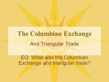 The Columbian Exchange And Triangular Trade EQ: What was the Columbian Exchange and triangular trade?