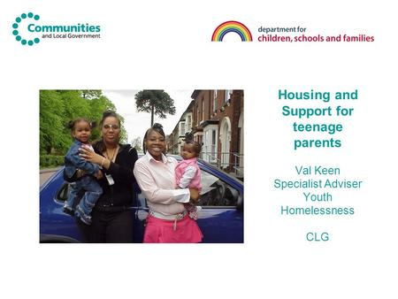 Housing and Support for teenage parents Val Keen Specialist Adviser Youth Homelessness CLG.