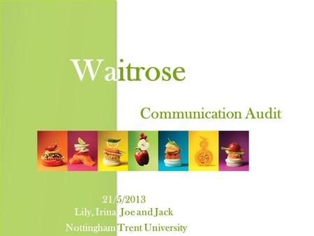 Waitrose Communication Audit 21/5/2013 Lily, Irina, Joe and Jack Nottingham Trent University.
