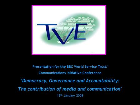 Presentation for the BBC World Service Trust/ Communications Initiative Conference 'Democracy, Governance and Accountability: The contribution of media.