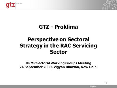 Page 1 1 GTZ - Proklima Perspective on Sectoral Strategy in the RAC Servicing Sector HPMP Sectoral Working Groups Meeting 24 September 2009, Vigyan Bhawan,