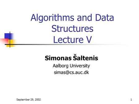 September 29, 20021 Algorithms and Data Structures Lecture V Simonas Šaltenis Aalborg University