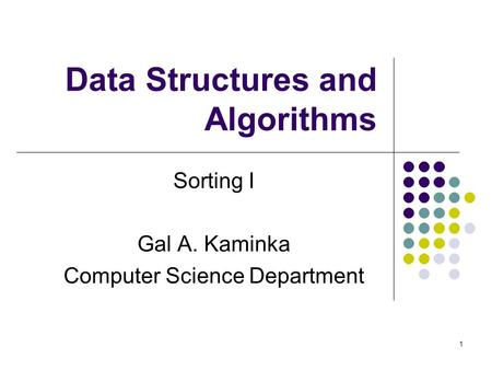 1 Data Structures and Algorithms Sorting I Gal A. Kaminka Computer Science Department.