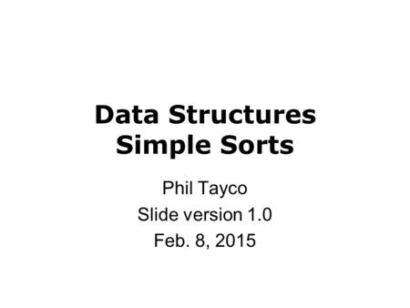 Data Structures Simple Sorts Phil Tayco Slide version 1.0 Feb. 8, 2015.