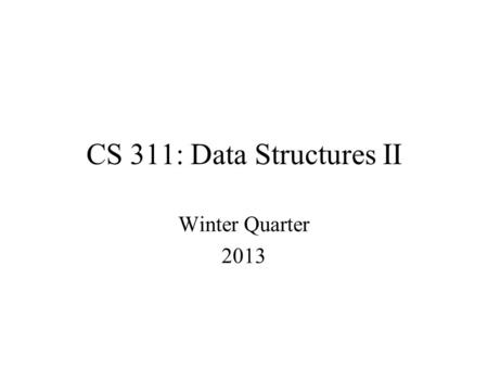 CS 311: Data Structures II Winter Quarter 2013. DESCRIPTION This class is a continuation of CS 260. The topics covered will include: file I/O in Java,