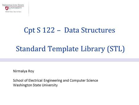 Nirmalya Roy School of Electrical Engineering and Computer Science Washington State University Cpt S 122 – Data Structures Standard Template Library (STL)
