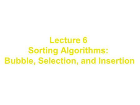 Lecture 6 Sorting Algorithms: Bubble, Selection, and Insertion.