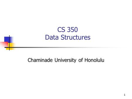1 CS 350 Data Structures Chaminade University of Honolulu.
