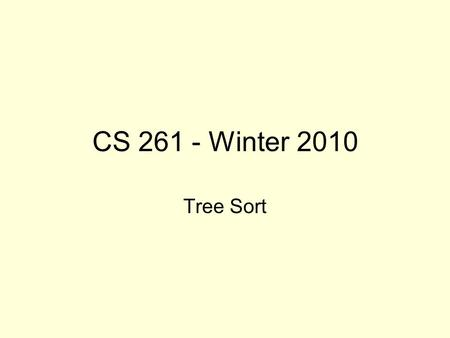 CS 261 - Winter 2010 Tree Sort. Useful Properties of Sorted Data Structures Skip Lists (as well as AVL Trees, and various other data structures we will.