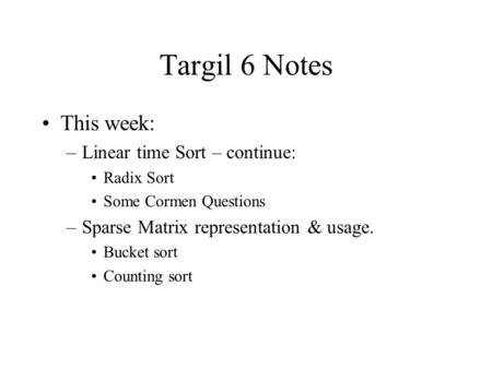 Targil 6 Notes This week: –Linear time Sort – continue: Radix Sort Some Cormen Questions –Sparse Matrix representation & usage. Bucket sort Counting sort.