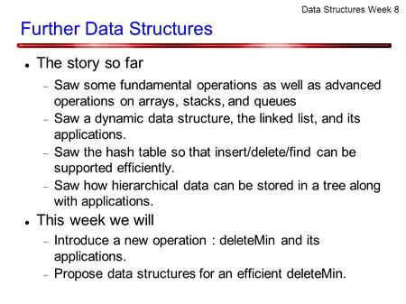 Data Structures Week 8 Further Data Structures The story so far  Saw some fundamental operations as well as advanced operations on arrays, stacks, and.