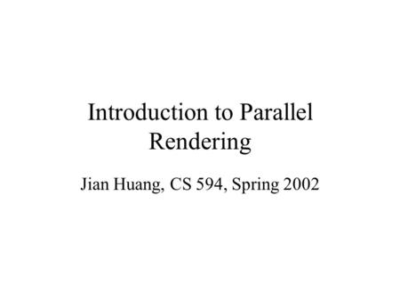 Introduction to Parallel Rendering Jian Huang, CS 594, Spring 2002.