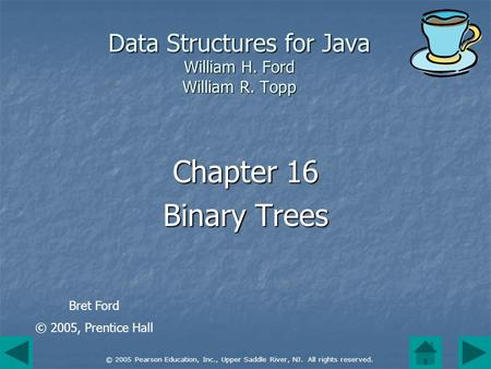 © 2005 Pearson Education, Inc., Upper Saddle River, NJ. All rights reserved. Data Structures for Java William H. Ford William R. Topp Chapter 16 Binary.