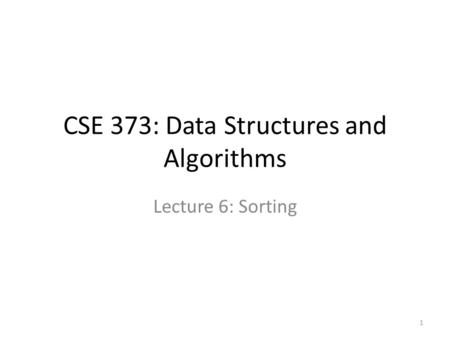 CSE 373: Data Structures and Algorithms Lecture 6: Sorting 1.