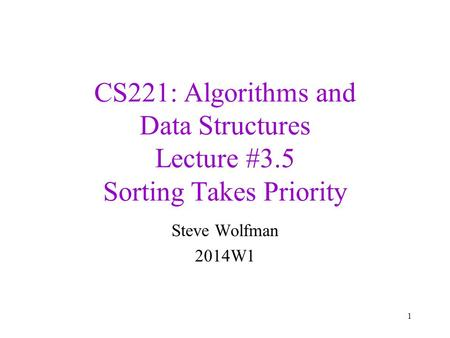 CS221: Algorithms and Data Structures Lecture #3.5 Sorting Takes Priority Steve Wolfman 2014W1 1.