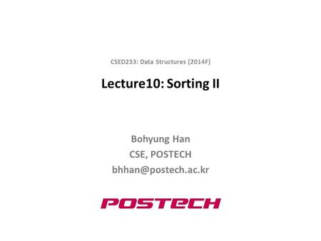Lecture10: Sorting II Bohyung Han CSE, POSTECH CSED233: Data Structures (2014F)