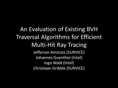 An Evaluation of Existing BVH Traversal Algorithms for Efficient Multi-Hit Ray Tracing Jefferson Amstutz (SURVICE) Johannes Guenther (Intel) Ingo Wald.