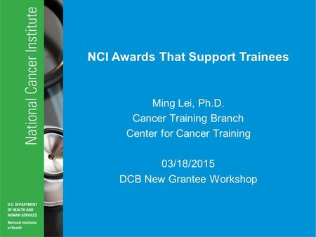 NCI Awards That Support Trainees Ming Lei, Ph.D. Cancer Training Branch Center for Cancer Training 03/18/2015 DCB New Grantee Workshop.