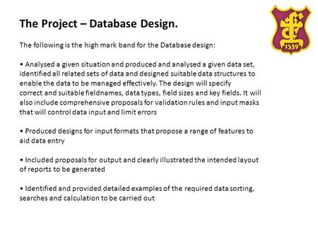 The Project – Database Design. The following is the high mark band for the Database design: Analysed a given situation and produced and analysed a given.