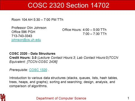 Department of Computer Science 1 COSC 2320 Section 14702 Room 104 AH 5:30 – 7:00 PM TTh Professor Olin Johnson Office 596 PGH 713-743-3343
