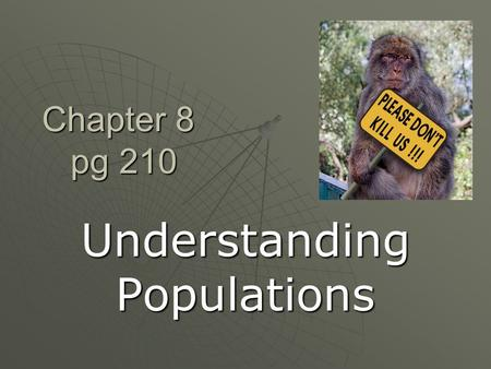 "Chapter 8 pg 210 Understanding Populations. What is a population?  ""all the members of a species living in the same place at the same time"""