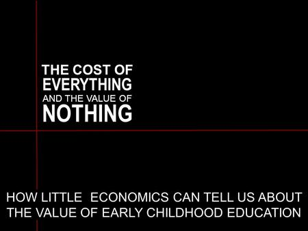 THE COST OF EVERYTHING AND THE VALUE OF NOTHING HOW LITTLE ECONOMICS CAN TELL US ABOUT THE VALUE OF EARLY CHILDHOOD EDUCATION.