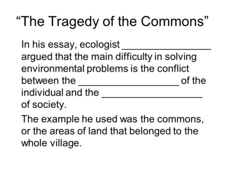 """The Tragedy of the Commons"" In his essay, ecologist ________________ argued that the main difficulty in solving environmental problems is the conflict."