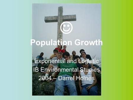 Population Growth Exponential and Logistic IB Environmental Studies 2004 – Darrel Holnes.