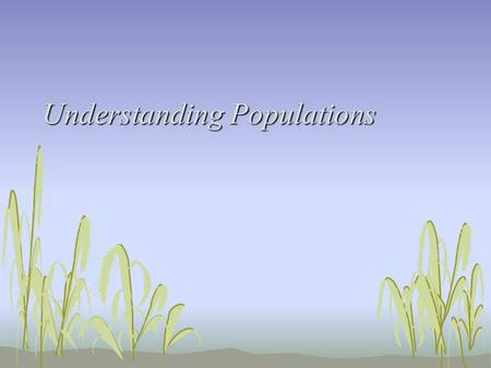 Understanding Populations. How Populations Change in Size Objectives 1.Describe the three main properties of a population. 2.Describe exponential population.