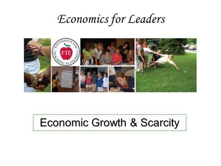 Economics for Leaders Economic Growth & Scarcity.