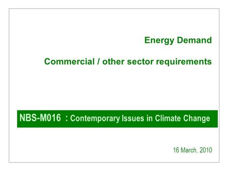 NBS-M016 : Contemporary Issues in Climate Change 16 March, 2010 Energy Demand Commercial / other sector requirements.