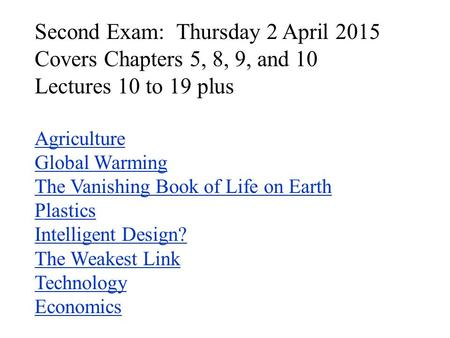 Second Exam: Thursday 2 April 2015 Covers Chapters 5, 8, 9, and 10 Lectures 10 to 19 plus Agriculture Global Warming The Vanishing Book of Life on Earth.