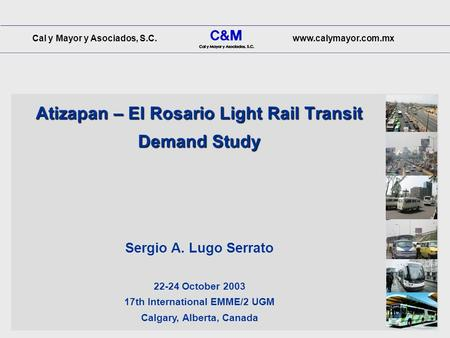 Cal y Mayor y Asociados, S.C.www.calymayor.com.mx Atizapan – El Rosario Light Rail Transit Demand Study 22-24 October 2003 17th International EMME/2 UGM.