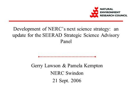 Gerry Lawson & Pamela Kempton NERC Swindon 21 Sept. 2006 Development of NERC's next science strategy: an update for the SEERAD Strategic Science Advisory.