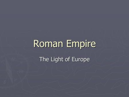 Roman Empire The Light of Europe. Roman Government ► Romans have the biggest influence from 1)Greeks 2) Etruscans ► Rome marks its founding with the driving.