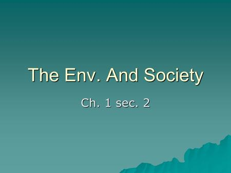The Env. And Society Ch. 1 sec. 2. Sharing Common Resources  Ocean – transporting and fishing  Neighborhood Park - sports, outdoor activities.