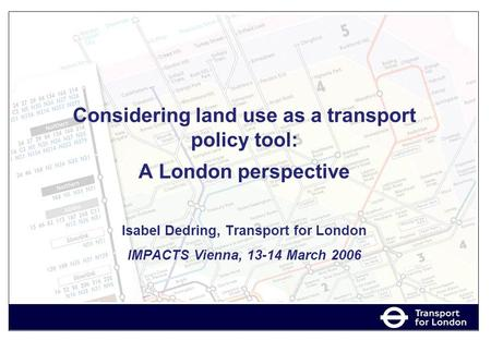 Considering land use as a transport policy tool: A London perspective Isabel Dedring, Transport for London IMPACTS Vienna, 13-14 March 2006.