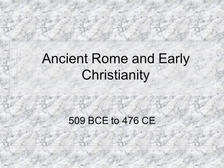 Ancient Rome and Early Christianity 509 BCE to 476 CE.