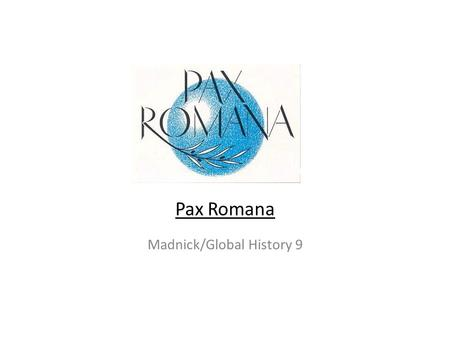"Pax Romana Madnick/Global History 9. The Basics Pax Romana Latin for ""Roman Peace"" 27 BCE-180 CE 200 years of peace and great achievement in the Roman."