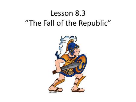 "Lesson 8.3 ""The Fall of the Republic"""