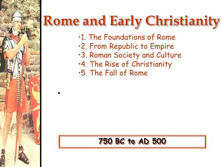 750 BC to AD 500 Rome and Early Christianity 1. The Foundations of Rome 2. From Republic to Empire 3. Roman Society and Culture 4. The Rise of Christianity.