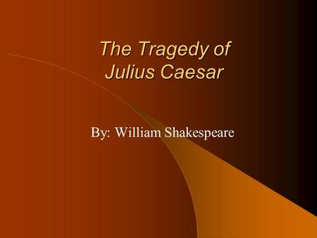 The Tragedy of Julius Caesar By: William Shakespeare.