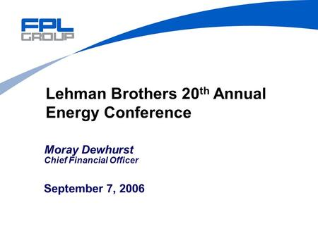 September 7, 2006 Lehman Brothers 20 th Annual Energy Conference Moray Dewhurst Chief Financial Officer.