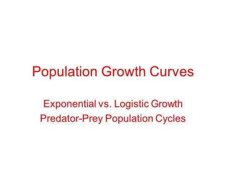 Population Growth Curves Exponential vs. Logistic Growth Predator-Prey Population Cycles.