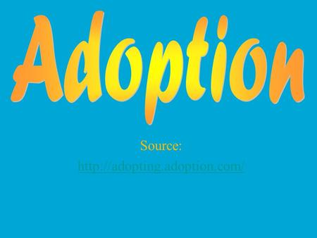 Source:  What is Adoption? Legal process in which future parents create a relationship with a child where it did not exist.