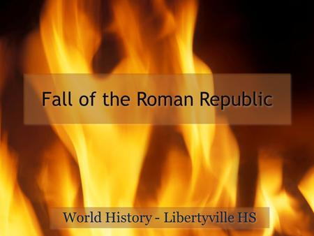 Fall of the Roman Republic World History - Libertyville HS.