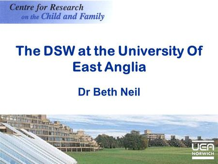 The DSW at the University Of East Anglia Dr Beth Neil.