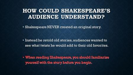 HOW COULD SHAKESPEARE'S AUDIENCE UNDERSTAND? Shakespeare NEVER created an original story. Shakespeare NEVER created an original story. Instead he retold.