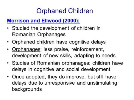 Orphaned Children Morrison and Ellwood (2000): Studied the development of children in Romanian Orphanages Orphaned children have cognitive delays Orphanages: